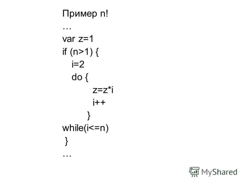 Пример n! … var z=1 if (n>1) { i=2 do { z=z*i i++ } while(i<=n) } …