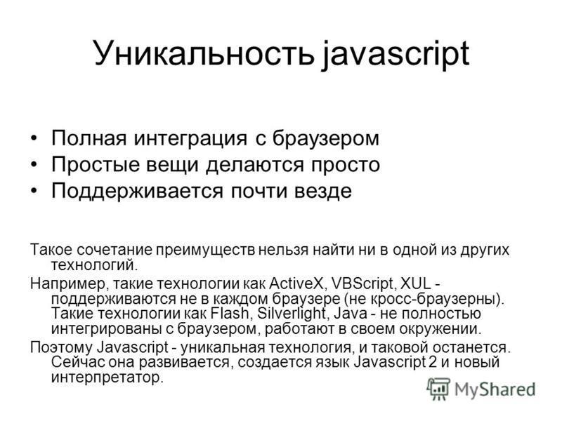 Уникальность javascript Полная интеграция с браузером Простые вещи делаются просто Поддерживается почти везде Такое сочетание преимуществ нельзя найти ни в одной из других технологий. Например, такие технологии как ActiveX, VBScript, XUL - поддержива