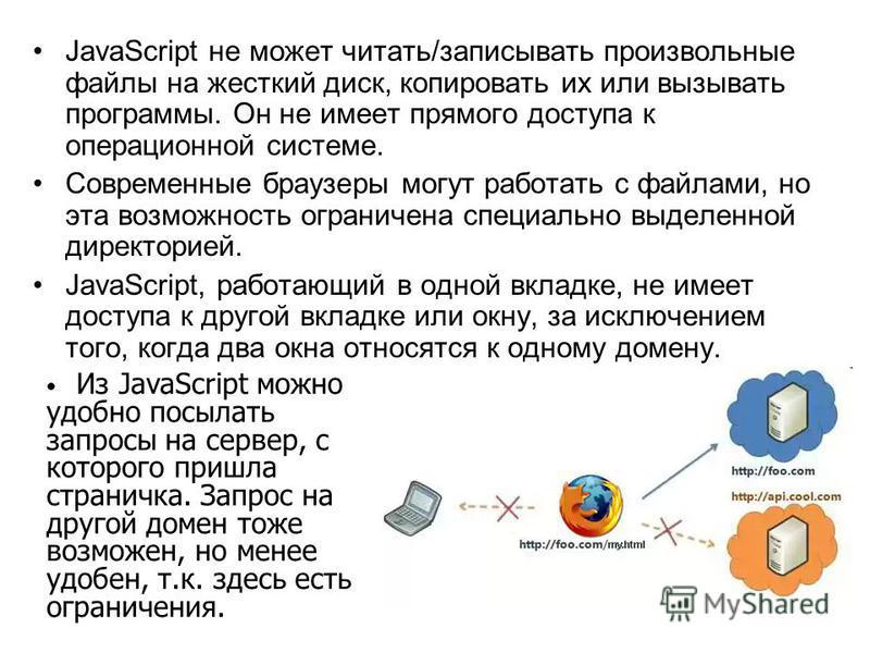 JavaScript не может читать/записывать произвольные файлы на жесткий диск, копировать их или вызывать программы. Он не имеет прямого доступа к операционной системе. Современные браузеры могут работать с файлами, но эта возможность ограничена специальн