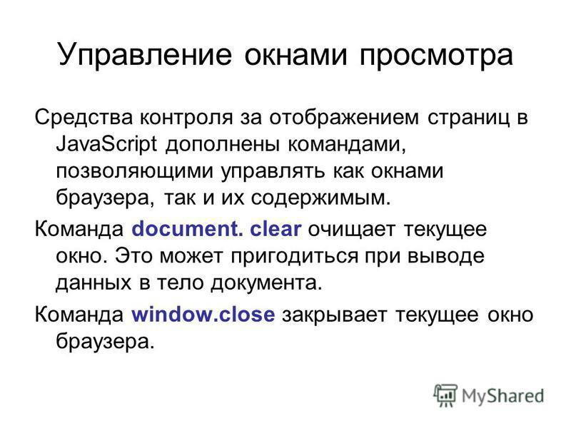 Управление окнами просмотра Средства контроля за отображением страниц в JavaScript дополнены командами, позволяющими управлять как окнами браузера, так и их содержимым. Команда document. clear очищает текущее окно. Это может пригодиться при выводе да