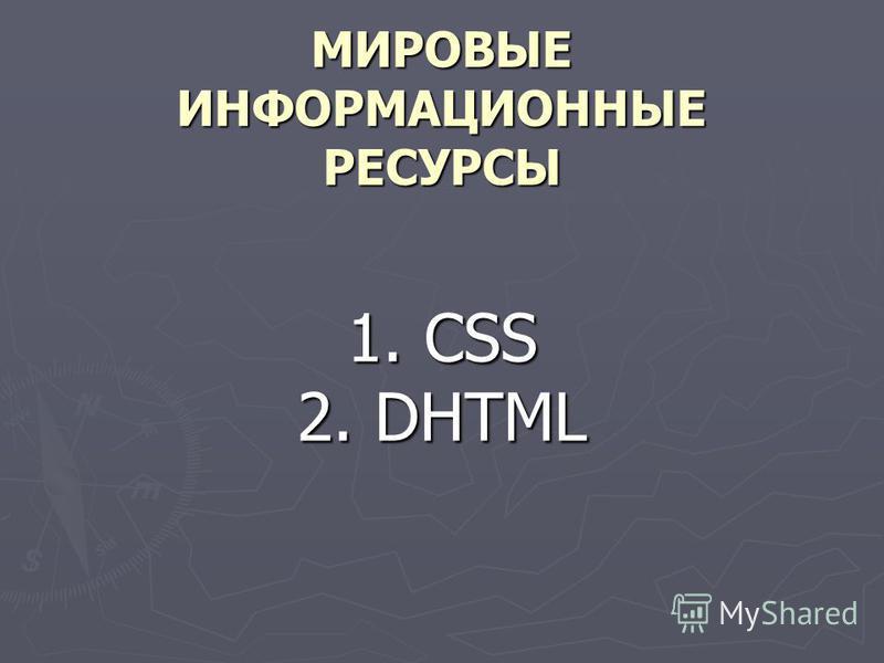 МИРОВЫЕ ИНФОРМАЦИОННЫЕ РЕСУРСЫ 1. CSS 2. DHTML