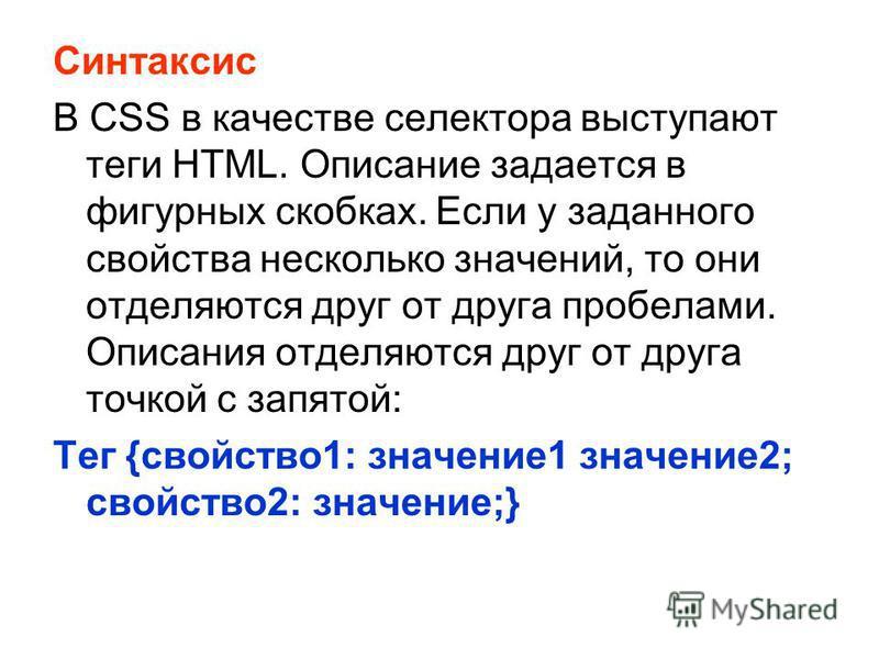 Синтаксис В CSS в качестве селектора выступают теги HTML. Описание задается в фигурных скобках. Если у заданного свойства несколько значений, то они отделяются друг от друга пробелами. Описания отделяются друг от друга точкой с запятой: Тег {свойство