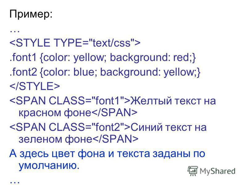 Пример: ….font1 {color: yellow; background: red;}.font2 {color: blue; background: yellow;} Желтый текст на красном фоне Синий текст на зеленом фоне А здесь цвет фона и текста заданы по умолчанию. …