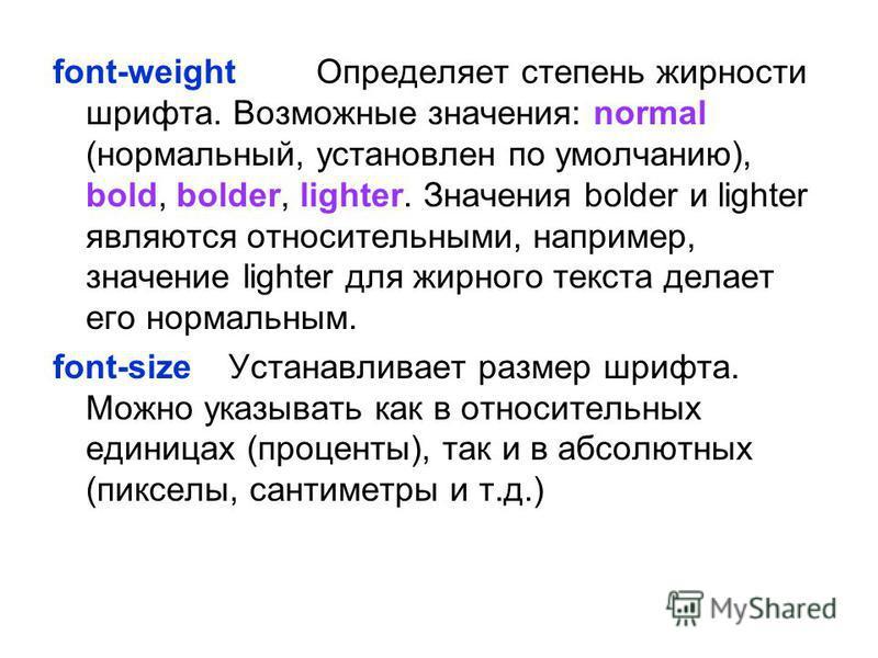 font-weight Определяет степень жирности шрифта. Возможные значения: normal (нормальный, установлен по умолчанию), bold, bolder, lighter. Значения bolder и lighter являются относительными, например, значение lighter для жирного текста делает его норма