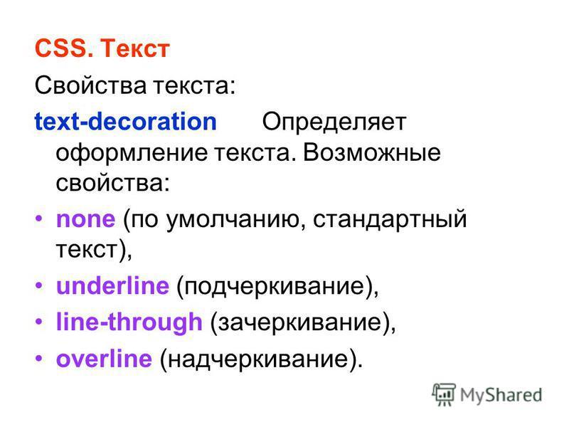 CSS. Текст Свойства текста: text-decoration Определяет оформление текста. Возможные свойства: none (по умолчанию, стандартный текст), underline (подчеркивание), line-through (зачеркивание), overline (надчеркивание).