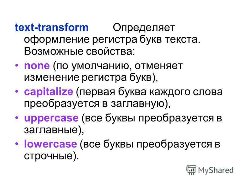 text-transform Определяет оформление регистра букв текста. Возможные свойства: none (по умолчанию, отменяет изменение регистра букв), capitalize (первая буква каждого слова преобразуется в заглавную), uppercase (все буквы преобразуется в заглавные),