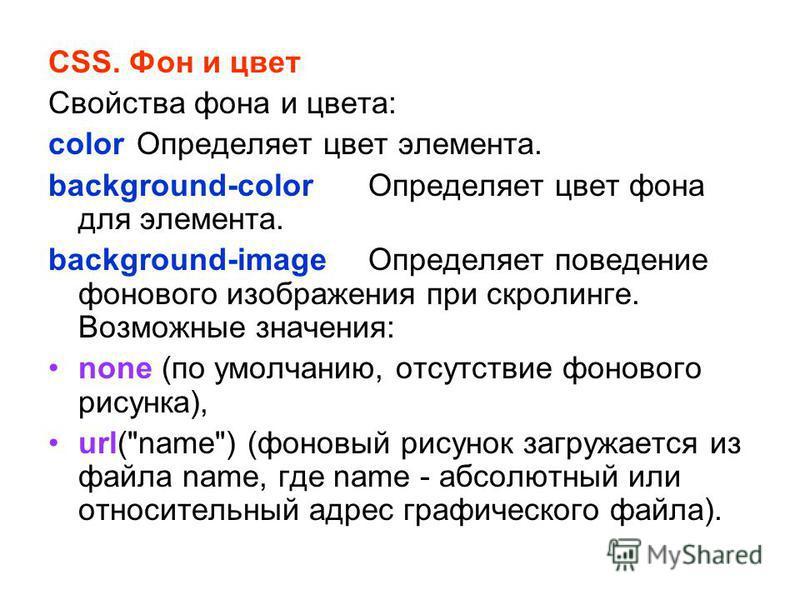 CSS. Фон и цвет Свойства фона и цвета: color Определяет цвет элемента. background-color Определяет цвет фона для элемента. background-image Определяет поведение фонового изображения при скроллинге. Возможные значения: none (по умолчанию, отсутствие ф