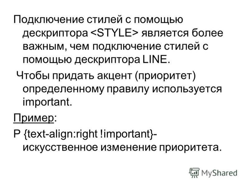 Подключение стилей с помощью дескриптора является более важным, чем подключение стилей с помощью дескриптора LINE. Чтобы придать акцент (приоритет) определенному правилу используется important. Пример: P {text-align:right !important}- искусственное и