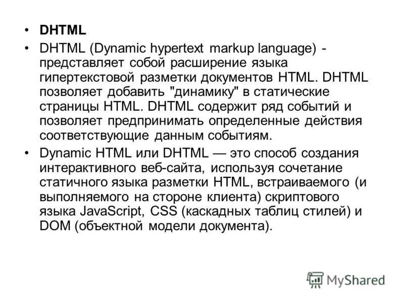 DHTML DHTML (Dynamic hypertext markup language) - представляет собой расширение языка гипертекстовой разметки документов HTML. DHTML позволяет добавить
