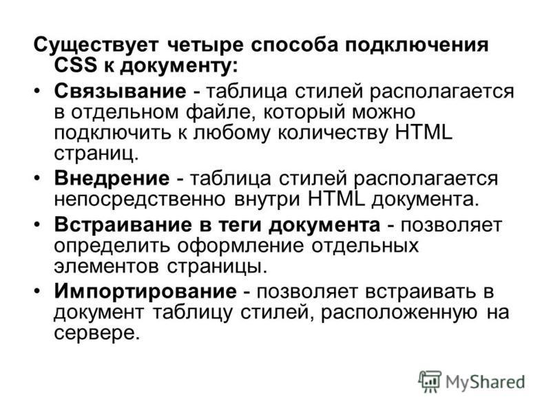 Существует четыре способа подключения CSS к документу: Связывание - таблица стилей располагается в отдельном файле, который можно подключить к любому количеству HTML страниц. Внедрение - таблица стилей располагается непосредственно внутри HTML докуме