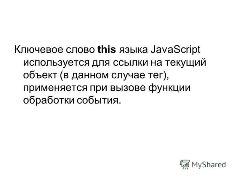 Ключевое слово this языка JavaScript используется для ссылки на текущий объект (в данном случае тег), применяется при вызове функции обработки события.