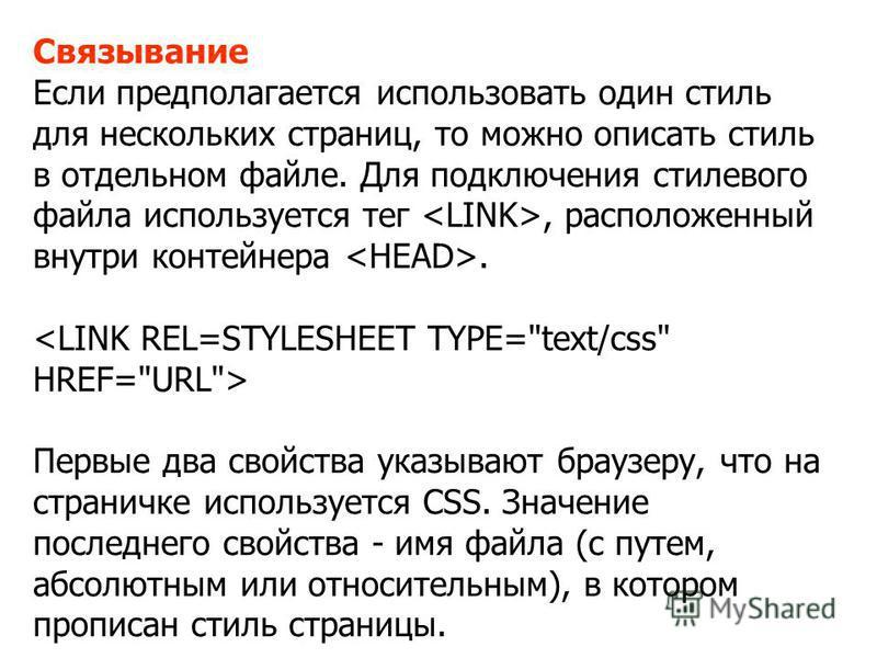 Связывание Если предполагается использовать один стиль для нескольких страниц, то можно описать стиль в отдельном файле. Для подключения стилевого файла используется тег, расположенный внутри контейнера. Первые два свойства указывают браузеру, что на