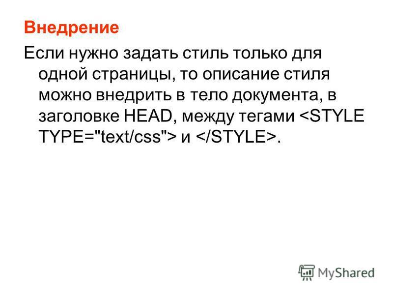 Внедрение Если нужно задать стиль только для одной страницы, то описание стиля можно внедрить в тело документа, в заголовке HEAD, между тегами и.