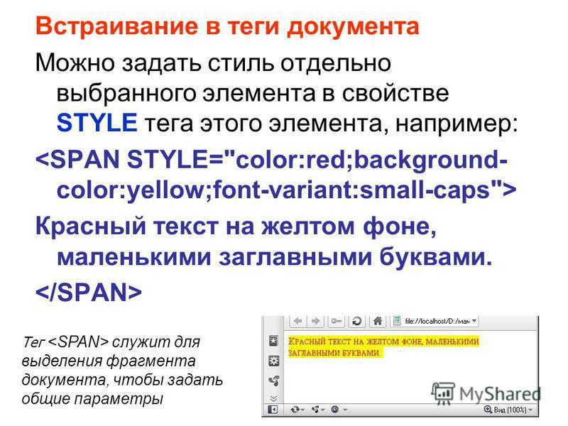 Встраивание в теги документа Можно задать стиль отдельно выбранного элемента в свойстве STYLE тега этого элемента, например: Красный текст на желтом фоне, маленькими заглавными буквами. Тег служит для выделения фрагмента документа, чтобы задать общие