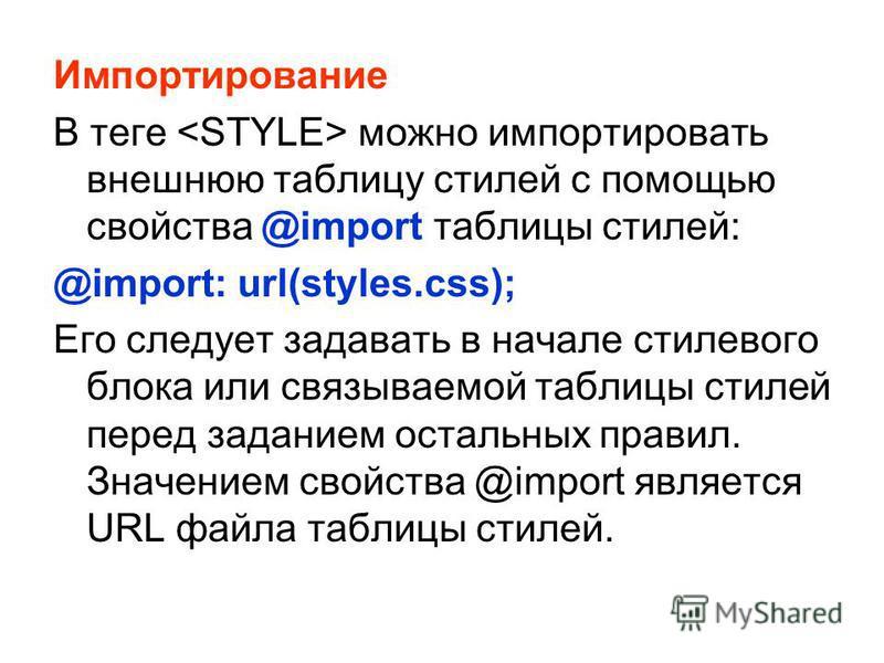 Импортирование В теге можно импортировать внешнюю таблицу стилей с помощью свойства @import таблицы стилей: @import: url(styles.css); Его следует задавать в начале стилевого блока или связываемой таблицы стилей перед заданием остальных правил. Значен