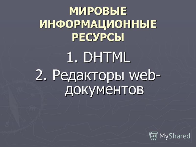 МИРОВЫЕ ИНФОРМАЦИОННЫЕ РЕСУРСЫ 1. DHTML 2. Редакторы web- документов