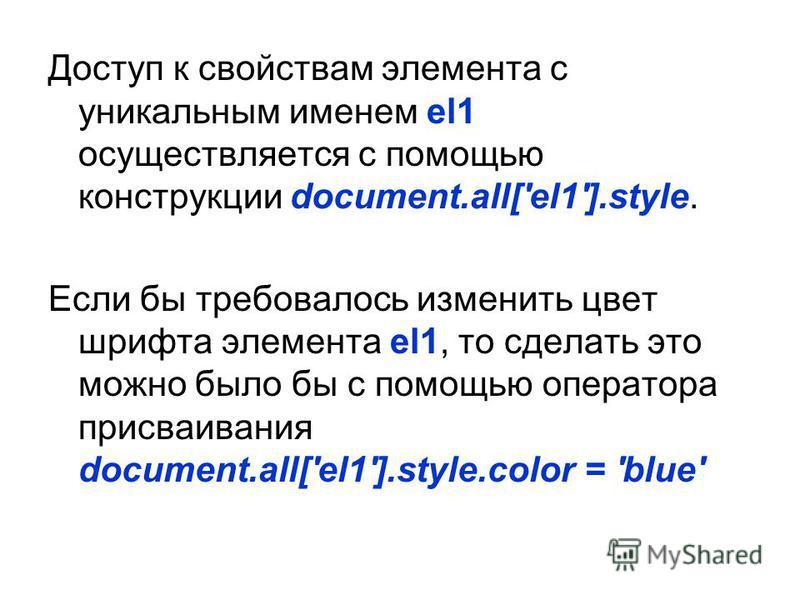 Доступ к свойствам элемента с уникальным именем el1 осуществляется с помощью конструкции document.all['el1'].style. Если бы требовалось изменить цвет шрифта элемента el1, то сделать это можно было бы с помощью оператора присваивания document.all['el1