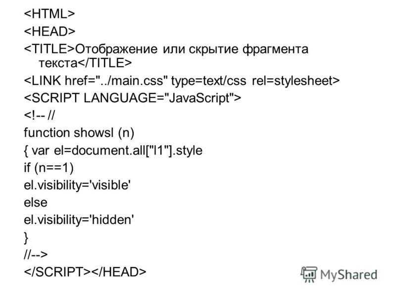 Отображение или скрытие фрагмента текста <!-- // function showsl (n) { var el=document.all[l1].style if (n==1) el.visibility='visible' else el.visibility='hidden' } //-->