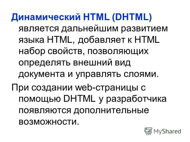 Динамический HTML (DHTML) является дальнейшим развитием языка НТМL, добавляет к HTML набор свойств, позволяющих определять внешний вид документа и управлять слоями. При создании web-страницы с помощью DHTML у разработчика появляются дополнительные во