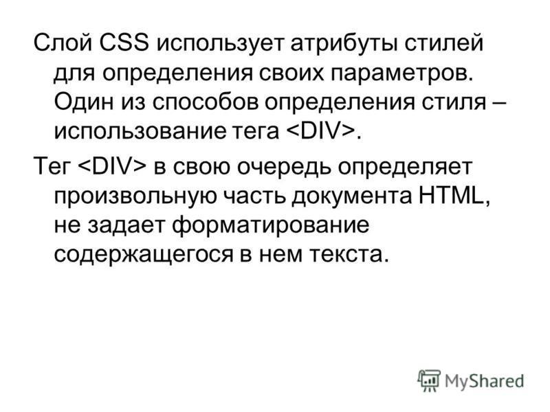 Слой CSS использует атрибуты стилей для определения своих параметров. Один из способов определения стиля – использование тега. Тег в свою очередь определяет произвольную часть документа HTML, не задает форматирование содержащегося в нем текста.