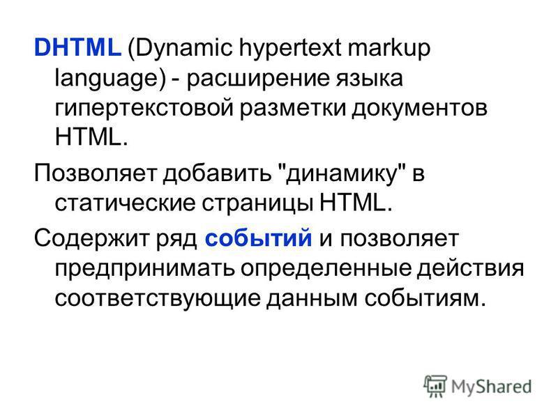 DHTML (Dynamic hypertext markup language) - расширение языка гипертекстовой разметки документов HTML. Позволяет добавить