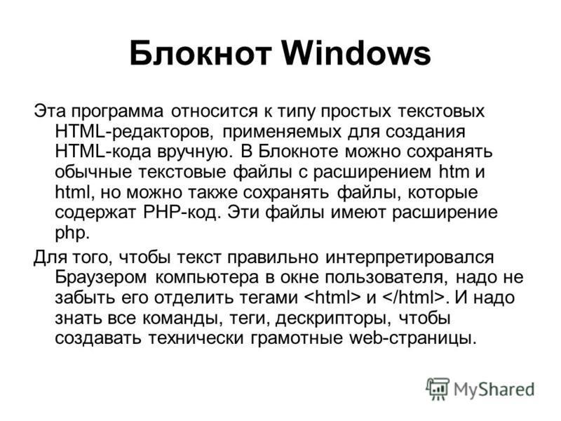 Блокнот Windows Эта программа относится к типу простых текстовых HTML-редакторов, применяемых для создания HTML-кода вручную. В Блокноте можно сохранять обычные текстовые файлы с расширением htm и html, но можно также сохранять файлы, которые содержа