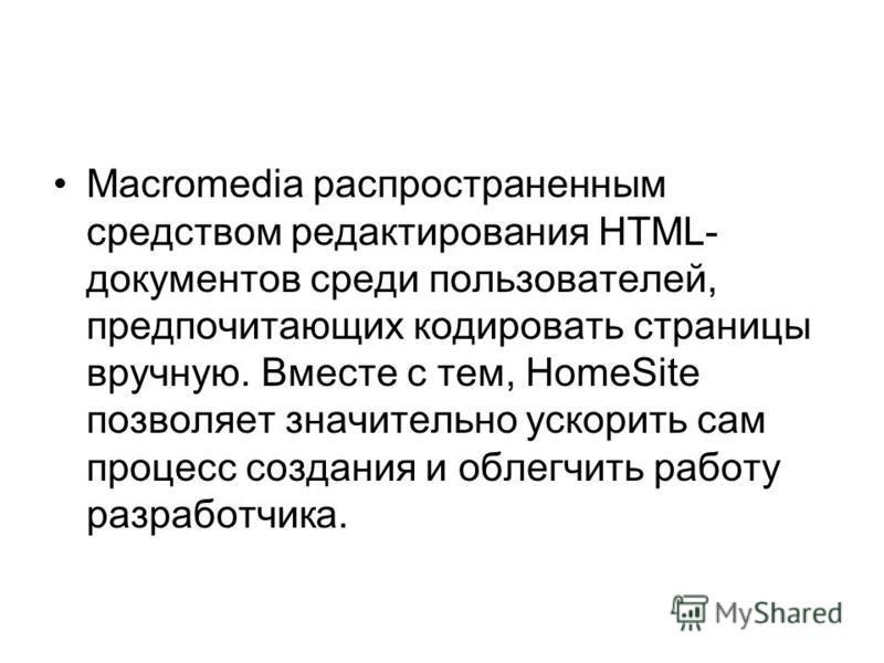 Macromedia распространенным средством редактирования HTML- документов среди пользователей, предпочитающих кодировать страницы вручную. Вместе с тем, HomeSite позволяет значительно ускорить сам процесс создания и облегчить работу разработчика.