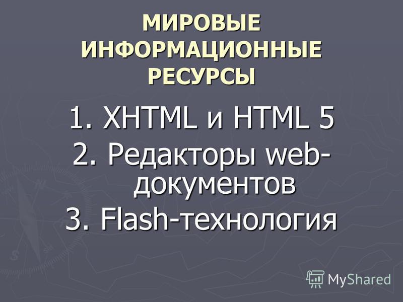 МИРОВЫЕ ИНФОРМАЦИОННЫЕ РЕСУРСЫ 1. XHTML и HTML 5 2. Редакторы web- документов 3. Flash-технология