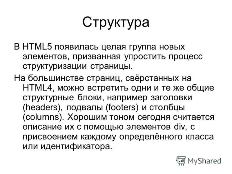 Структура В HTML5 появилась целая группа новых элементов, призванная упростить процесс структуризации страницы. На большинстве страниц, свёрстанных на HTML4, можно встретить одни и те же общие структурные блоки, например заголовки (headers), подвалы