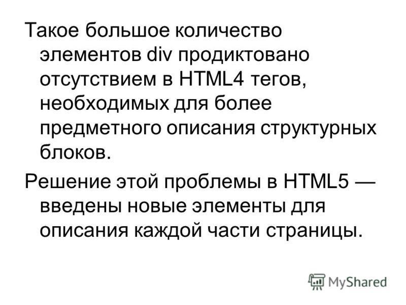 Такое большое количество элементов div продиктовано отсутствием в HTML4 тегов, необходимых для более предметного описания структурных блоков. Решение этой проблемы в HTML5 введены новые элементы для описания каждой части страницы.