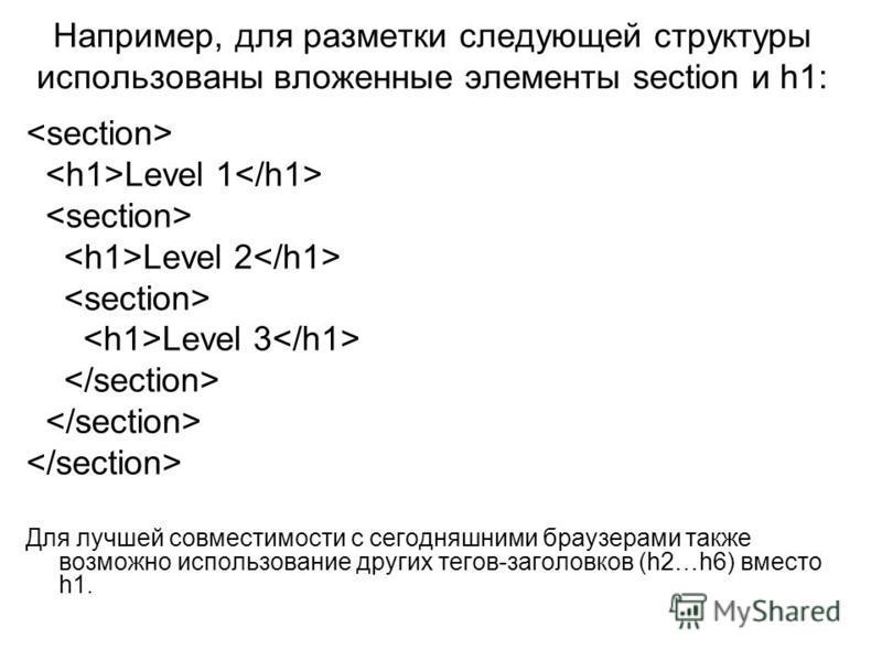 Например, для разметки следующей структуры использованы вложенные элементы section и h1: Level 1 Level 2 Level 3 Для лучшей совместимости с сегодняшними браузерами также возможно использование других тегов-заголовков (h2…h6) вместо h1.