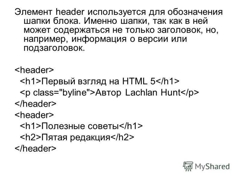 Элемент header используется для обозначения шапки блока. Именно шапки, так как в ней может содержаться не только заголовок, но, например, информация о версии или подзаголовок. Первый взгляд на HTML 5 Автор Lachlan Hunt Полезные советы Пятая редакция