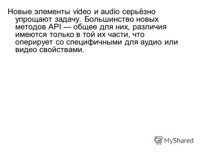 Новые элементы video и audio серьёзно упрощают задачу. Большинство новых методов API общее для них, различия имеются только в той их части, что оперирует со специфичными для аудио или видео свойствами.