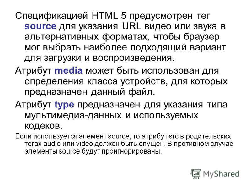 Спецификацией HTML 5 предусмотрен тег source для указания URL видео или звука в альтернативных форматах, чтобы браузер мог выбрать наиболее подходящий вариант для загрузки и воспроизведения. Атрибут media может быть использован для определения класса