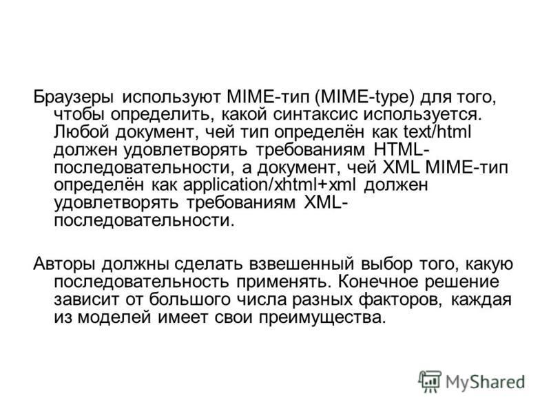 Браузеры используют MIME-тип (MIME-type) для того, чтобы определить, какой синтаксис используется. Любой документ, чей тип определён как text/html должен удовлетворять требованиям HTML- последовательности, а документ, чей XML MIME-тип определён как a
