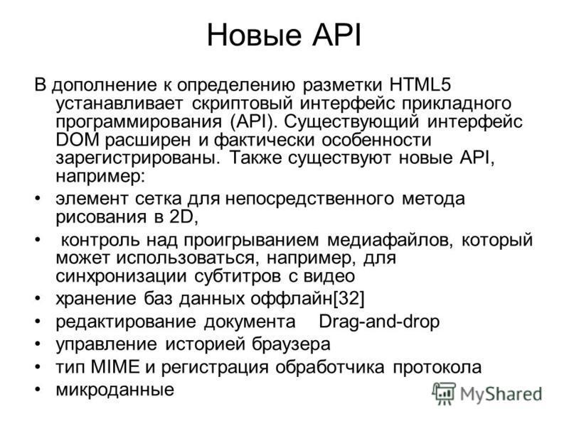 Новые API В дополнение к определению разметки HTML5 устанавливает скриптовый интерфейс прикладного программирования (API). Существующий интерфейс DOM расширен и фактически особенности зарегистрированы. Также существуют новые API, например: элемент се