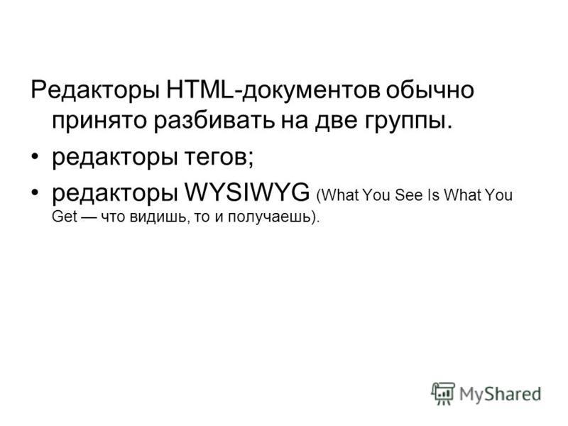 Редакторы HTML-документов обычно принято разбивать на две группы. редакторы тегов; редакторы WYSIWYG (What You See Is What You Get что видишь, то и получаешь).