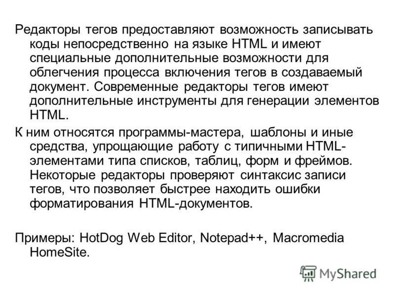 Редакторы тегов предоставляют возможность записывать коды непосредственно на языке HTML и имеют специальные дополнительные возможности для облегчения процесса включения тегов в создаваемый документ. Современные редакторы тегов имеют дополнительные ин