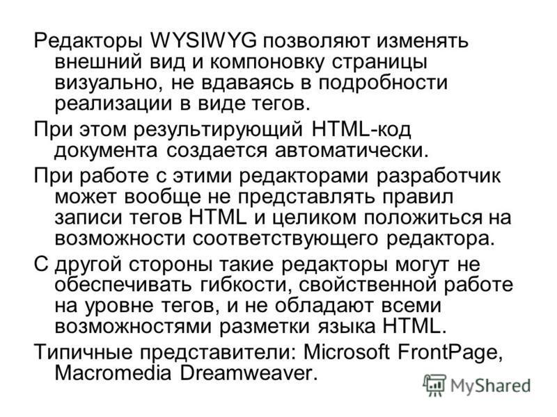 Редакторы WYSIWYG позволяют изменять внешний вид и компоновку страницы визуально, не вдаваясь в подробности реализации в виде тегов. При этом результирующий HTML-код документа создается автоматически. При работе с этими редакторами разработчик может