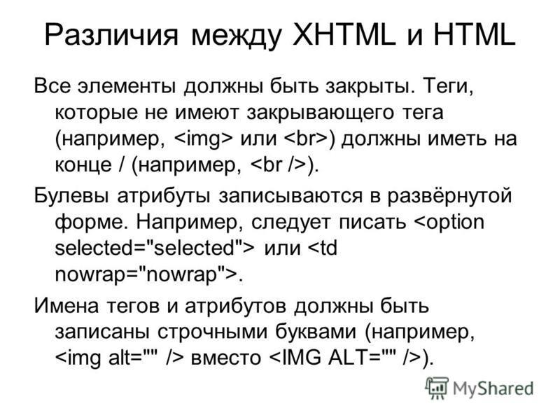 Различия между XHTML и HTML Все элементы должны быть закрыты. Теги, которые не имеют закрывающего тега (например, или ) должны иметь на конце / (например, ). Булевы атрибуты записываются в развёрнутой форме. Например, следует писать или. Имена тегов