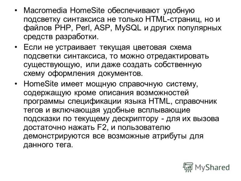 Macromedia HomeSite обеспечивают удобную подсветку синтаксиса не только HTML-страниц, но и файлов PHP, Perl, ASP, MySQL и других популярных средств разработки. Если не устраивает текущая цветовая схема подсветки синтаксиса, то можно отредактировать с