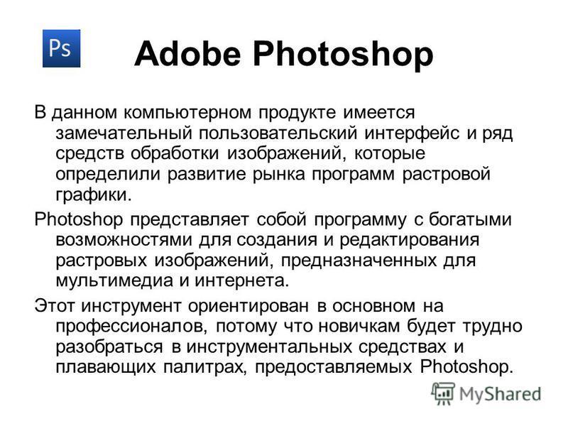 Adobe Photoshop В данном компьютерном продукте имеется замечательный пользовательский интерфейс и ряд средств обработки изображений, которые определили развитие рынка программ растровой графики. Photoshop представляет собой программу с богатыми возмо