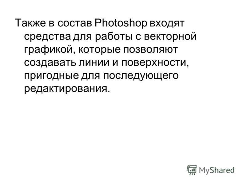 Также в состав Photoshop входят средства для работы с векторной графикой, которые позволяют создавать линии и поверхности, пригодные для последующего редактирования.