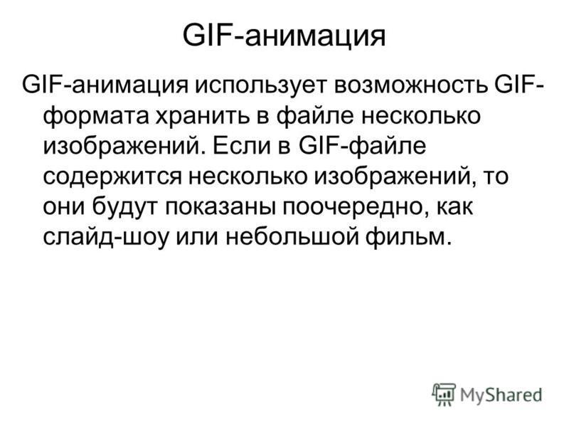 GIF-анимация GIF-анимация использует возможность GIF- формата хранить в файле несколько изображений. Если в GIF-файле содержится несколько изображений, то они будут показаны поочередно, как слайд-шоу или небольшой фильм.