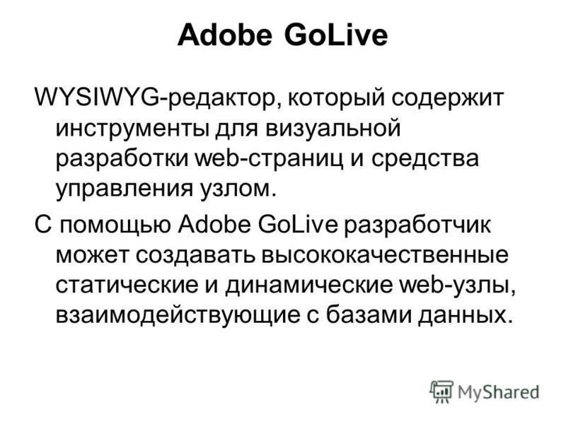 Adobe GoLive WYSIWYG-редактор, который содержит инструменты для визуальной разработки web-страниц и средства управления узлом. С помощью Adobe GoLive разработчик может создавать высококачественные статические и динамические web-узлы, взаимодействующи