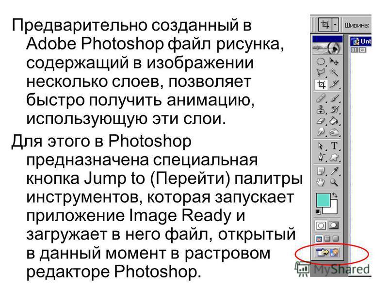 Предварительно созданный в Adobe Photoshop файл рисунка, содержащий в изображении несколько слоев, позволяет быстро получить анимацию, использующую эти слои. Для этого в Photoshop предназначена специальная кнопка Jump to (Перейти) палитры инструменто