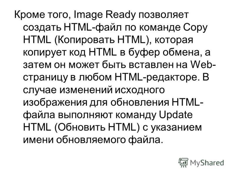 Кроме того, Image Ready позволяет создать HTML-файл по команде Copy HTML (Копировать HTML), которая копирует код HTML в буфер обмена, а затем он может быть вставлен на Web- страницу в любом HTML-редакторе. В случае изменений исходного изображения для