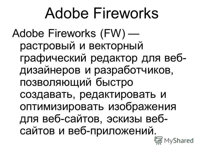 Adobe Fireworks Adobe Fireworks (FW) растровый и векторный графический редактор для веб- дизайнеров и разработчиков, позволяющий быстро создавать, редактировать и оптимизировать изображения для веб-сайтов, эскизы веб- сайтов и веб-приложений.