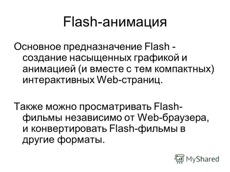 Flash-анимация Основное предназначение Flash - создание насыщенных графикой и анимацией (и вместе с тем компактных) интерактивных Web-страниц. Также можно просматривать Flash- фильмы независимо от Web-браузера, и конвертировать Flash-фильмы в другие