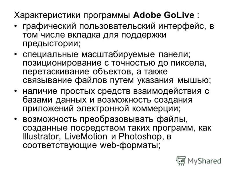 Характеристики программы Adobe GoLive : графический пользовательский интерфейс, в том числе вкладка для поддержки предыстории; специальные масштабируемые панели; позиционирование с точностью до пиксела, перетаскивание объектов, а также связывание фай